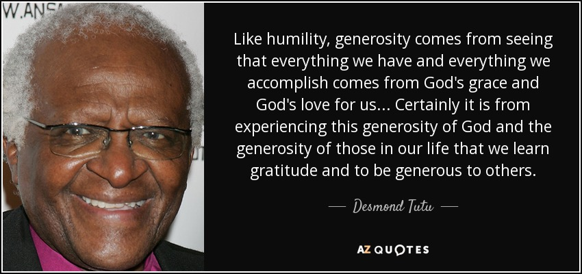 Like humility, generosity comes from seeing that everything we have and everything we accomplish comes from God's grace and God's love for us . . . Certainly it is from experiencing this generosity of God and the generosity of those in our life that we learn gratitude and to be generous to others. - Desmond Tutu