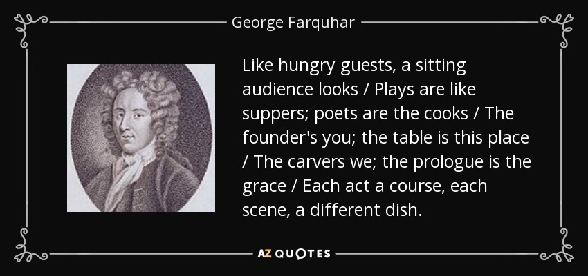 Like hungry guests, a sitting audience looks / Plays are like suppers; poets are the cooks / The founder's you; the table is this place / The carvers we; the prologue is the grace / Each act a course, each scene, a different dish. - George Farquhar