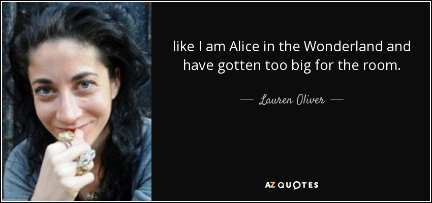like I am Alice in the Wonderland and have gotten too big for the room. - Lauren Oliver