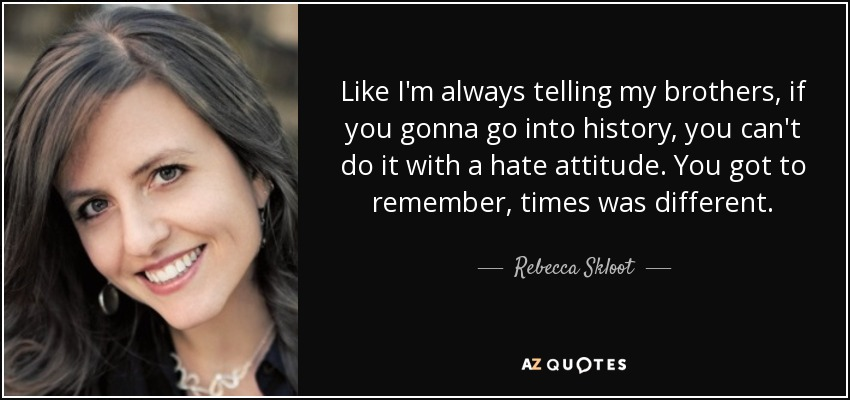 Like I'm always telling my brothers, if you gonna go into history, you can't do it with a hate attitude. You got to remember, times was different. - Rebecca Skloot