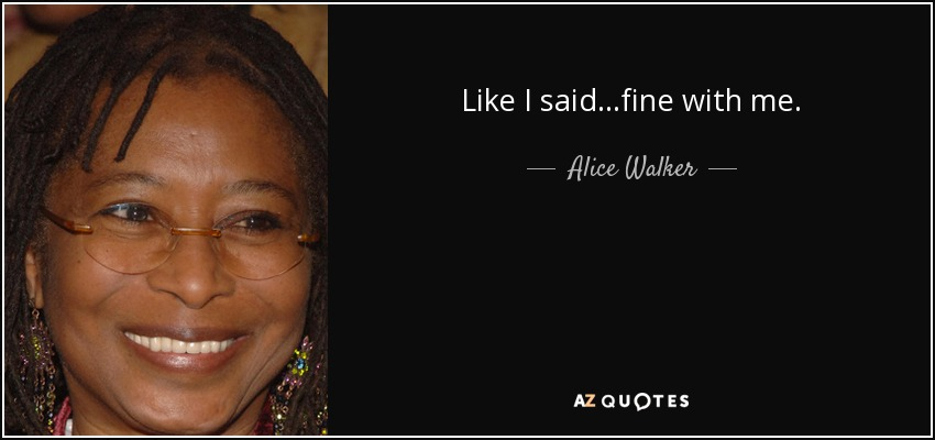 Like I said...fine with me. - Alice Walker