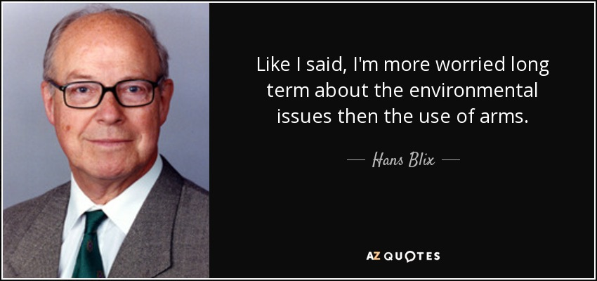 Like I said, I'm more worried long term about the environmental issues then the use of arms. - Hans Blix