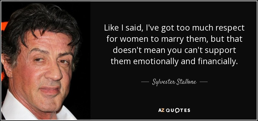 Like I said, I've got too much respect for women to marry them, but that doesn't mean you can't support them emotionally and financially. - Sylvester Stallone