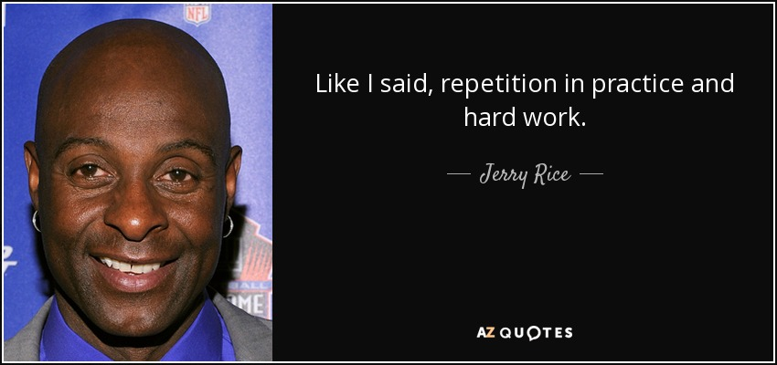 Like I said, repetition in practice and hard work. - Jerry Rice