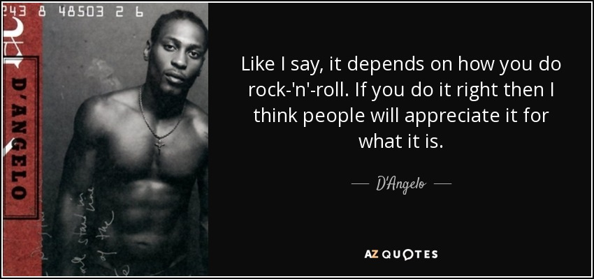 Like I say, it depends on how you do rock-'n'-roll. If you do it right then I think people will appreciate it for what it is. - D'Angelo