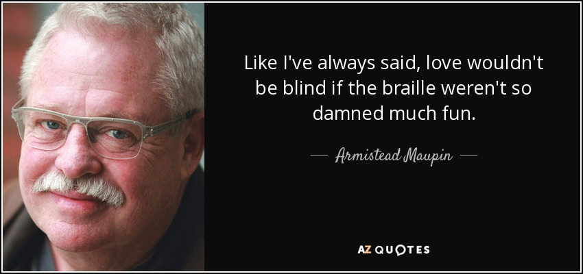 Like I've always said, love wouldn't be blind if the braille weren't so damned much fun. - Armistead Maupin