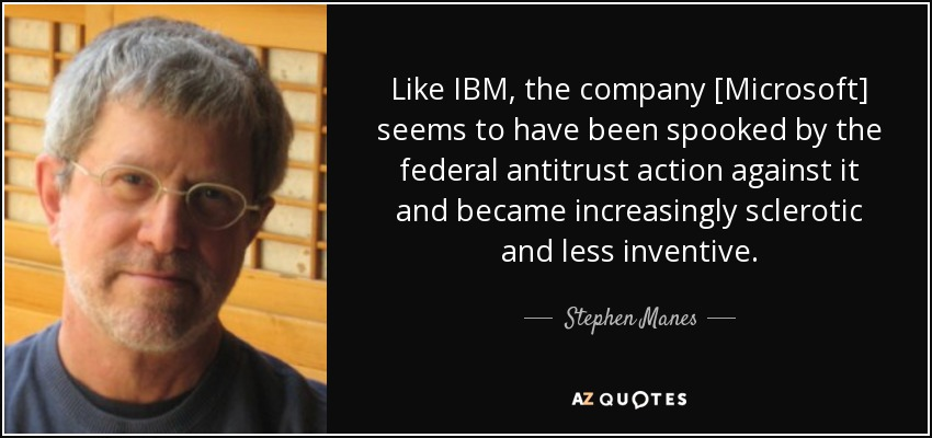 Like IBM, the company [Microsoft] seems to have been spooked by the federal antitrust action against it and became increasingly sclerotic and less inventive. - Stephen Manes