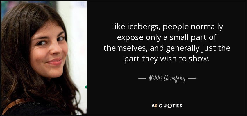 Like icebergs, people normally expose only a small part of themselves, and generally just the part they wish to show. - Nikki Yanofsky