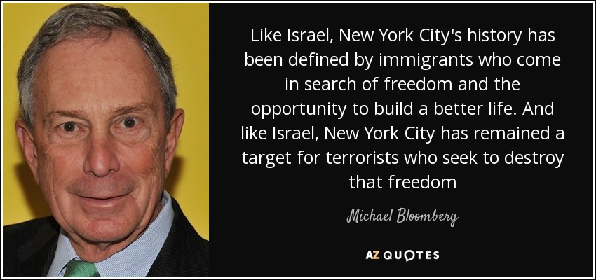 Like Israel, New York City's history has been defined by immigrants who come in search of freedom and the opportunity to build a better life. And like Israel, New York City has remained a target for terrorists who seek to destroy that freedom - Michael Bloomberg