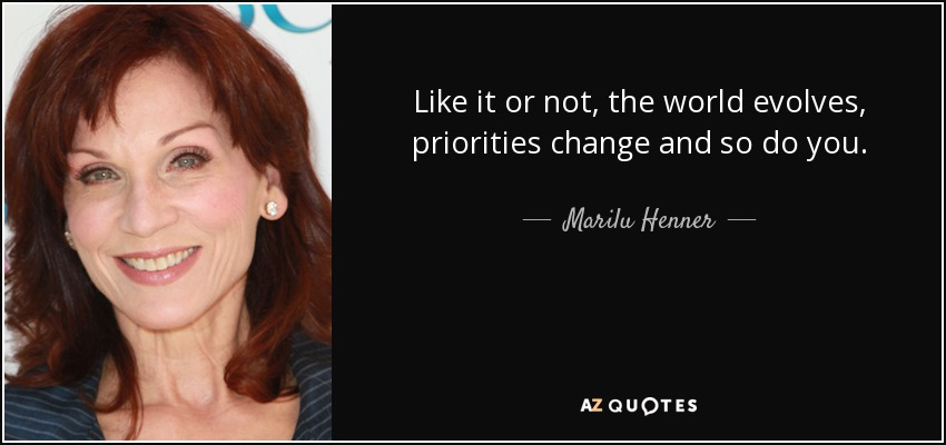 Like it or not, the world evolves, priorities change and so do you. - Marilu Henner