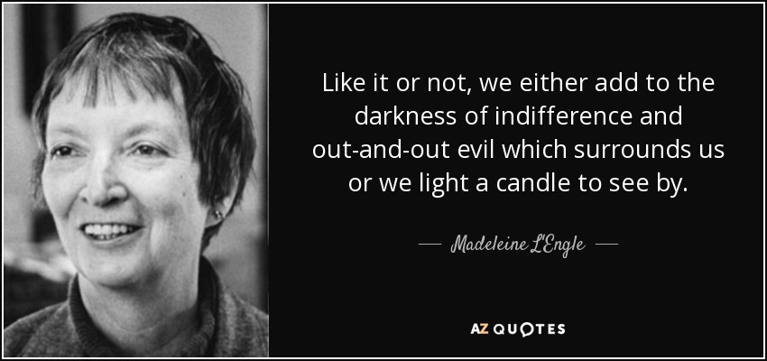 Like it or not, we either add to the darkness of indifference and out-and-out evil which surrounds us or we light a candle to see by. - Madeleine L'Engle