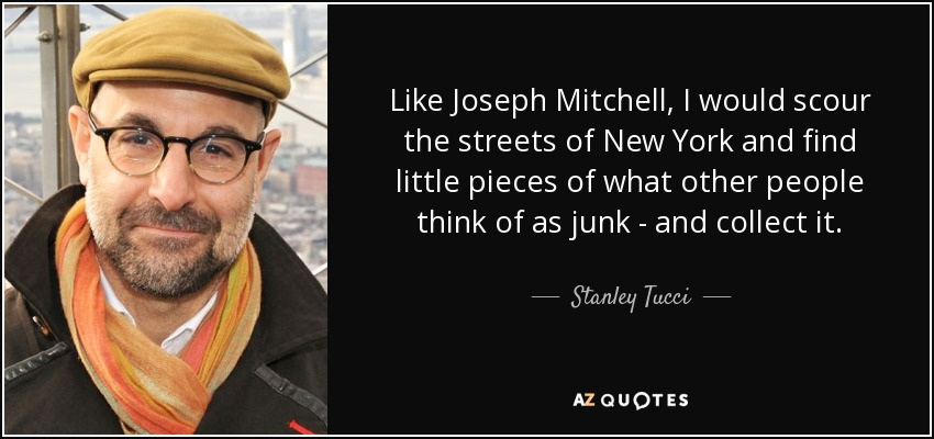 Like Joseph Mitchell, I would scour the streets of New York and find little pieces of what other people think of as junk - and collect it. - Stanley Tucci