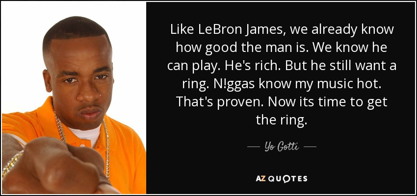 Like LeBron James, we already know how good the man is. We know he can play. He's rich. But he still want a ring. N!ggas know my music hot. That's proven. Now its time to get the ring. - Yo Gotti
