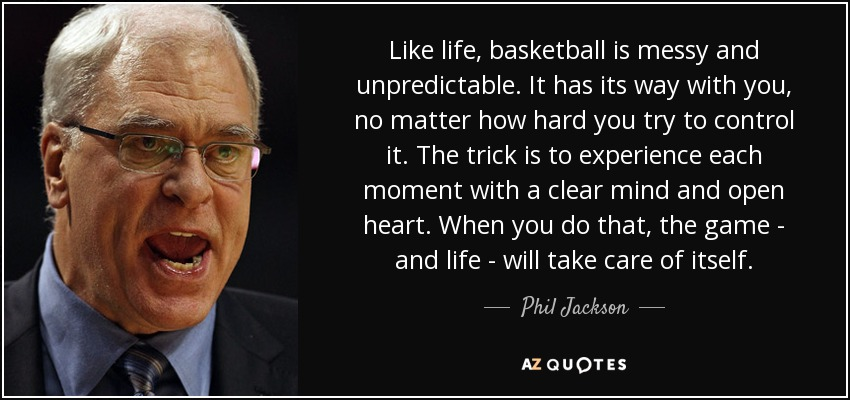 Like life, basketball is messy and unpredictable. It has its way with you, no matter how hard you try to control it. The trick is to experience each moment with a clear mind and open heart. When you do that, the game - and life - will take care of itself. - Phil Jackson