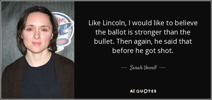 Like Lincoln, I would like to believe the ballot is stronger than the bullet. Then again, he said that before he got shot. - Sarah Vowell