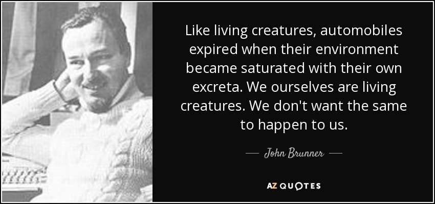Like living creatures, automobiles expired when their environment became saturated with their own excreta. We ourselves are living creatures. We don't want the same to happen to us. - John Brunner