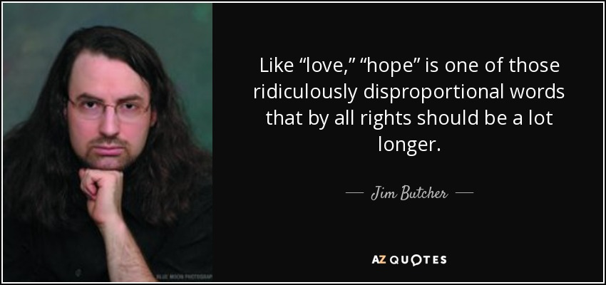 "Like ""love,"" ""hope"" is one of those ridiculously disproportional words that by all rights should be a lot longer. - Jim Butcher"