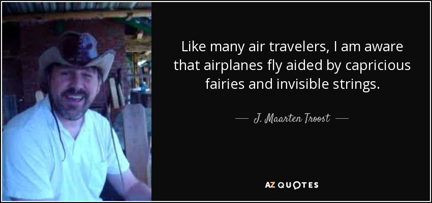 Like many air travelers, I am aware that airplanes fly aided by capricious fairies and invisible strings. - J. Maarten Troost