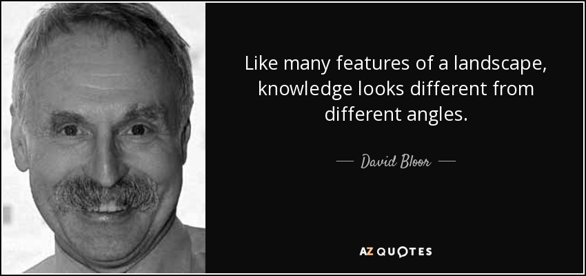 Like many features of a landscape, knowledge looks different from different angles. - David Bloor