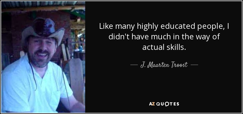 Like many highly educated people, I didn't have much in the way of actual skills. - J. Maarten Troost