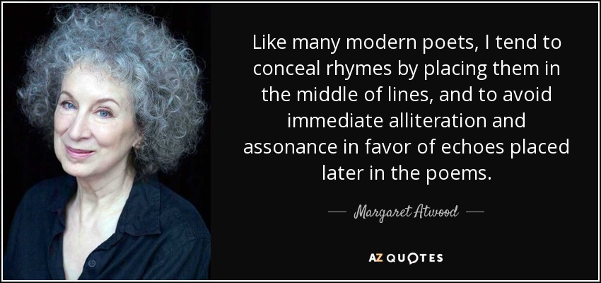 Like many modern poets, I tend to conceal rhymes by placing them in the middle of lines, and to avoid immediate alliteration and assonance in favor of echoes placed later in the poems. - Margaret Atwood