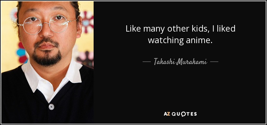 Like many other kids, I liked watching anime. - Takashi Murakami