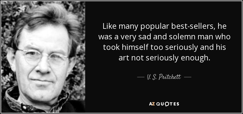 Like many popular best-sellers, he was a very sad and solemn man who took himself too seriously and his art not seriously enough. - V. S. Pritchett