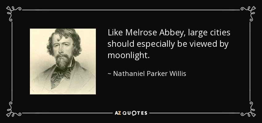 Like Melrose Abbey, large cities should especially be viewed by moonlight. - Nathaniel Parker Willis