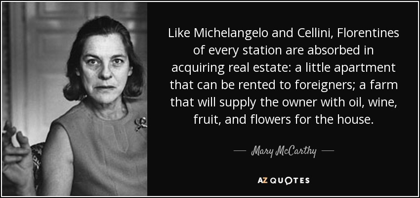 Like Michelangelo and Cellini, Florentines of every station are absorbed in acquiring real estate: a little apartment that can be rented to foreigners; a farm that will supply the owner with oil, wine, fruit, and flowers for the house. - Mary McCarthy