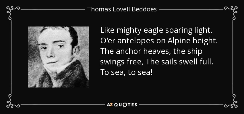 Like mighty eagle soaring light. O'er antelopes on Alpine height. The anchor heaves, the ship swings free, The sails swell full. To sea, to sea! - Thomas Lovell Beddoes