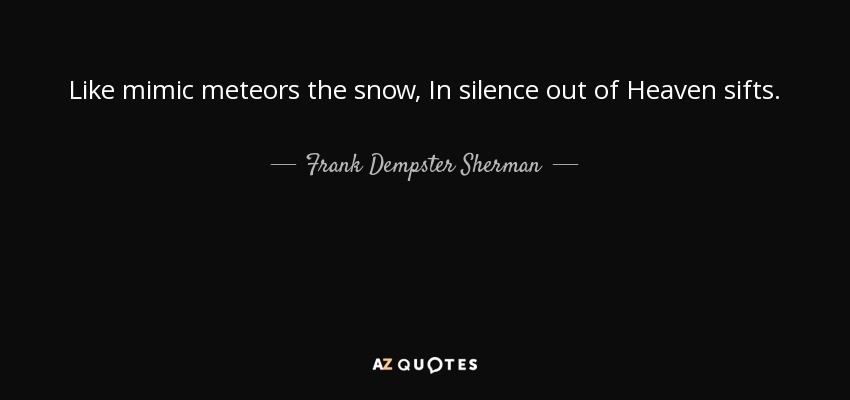 Like mimic meteors the snow, In silence out of Heaven sifts. - Frank Dempster Sherman
