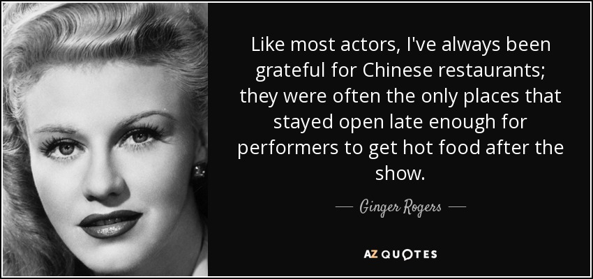 Like most actors, I've always been grateful for Chinese restaurants; they were often the only places that stayed open late enough for performers to get hot food after the show. - Ginger Rogers