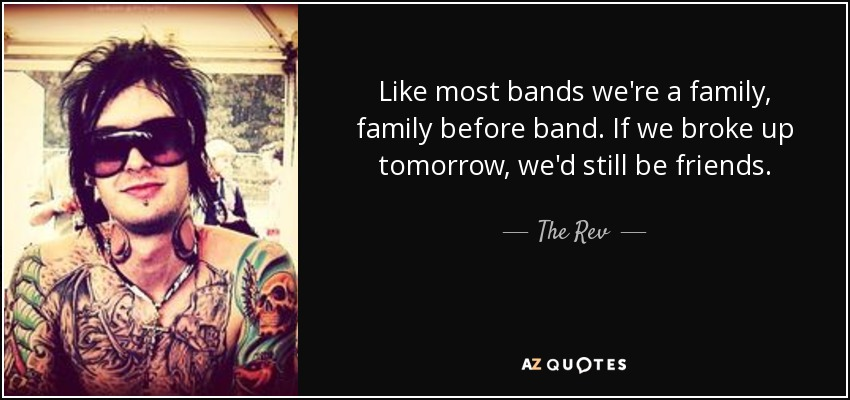 Like most bands we're a family, family before band. If we broke up tomorrow, we'd still be friends. - The Rev