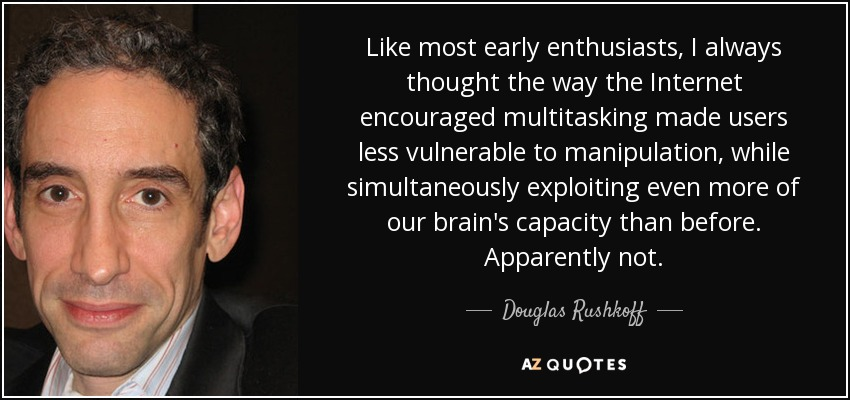 Like most early enthusiasts, I always thought the way the Internet encouraged multitasking made users less vulnerable to manipulation, while simultaneously exploiting even more of our brain's capacity than before. Apparently not. - Douglas Rushkoff