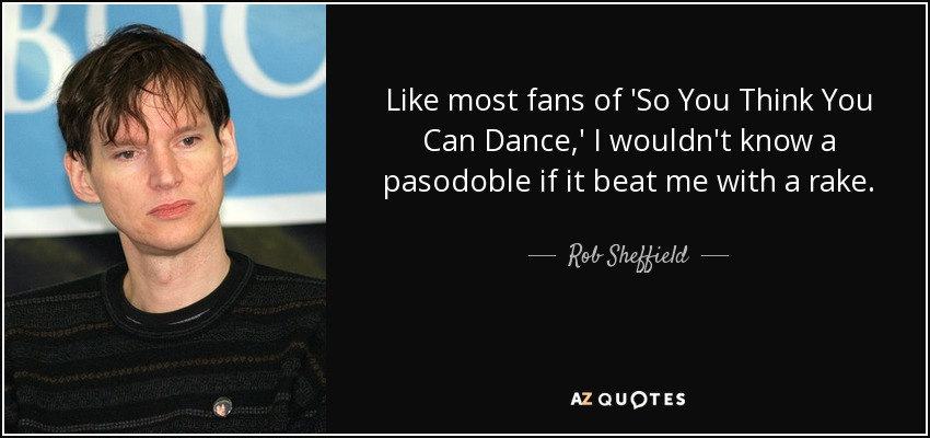 Like most fans of 'So You Think You Can Dance,' I wouldn't know a pasodoble if it beat me with a rake. - Rob Sheffield