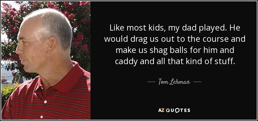 Like most kids, my dad played. He would drag us out to the course and make us shag balls for him and caddy and all that kind of stuff. - Tom Lehman