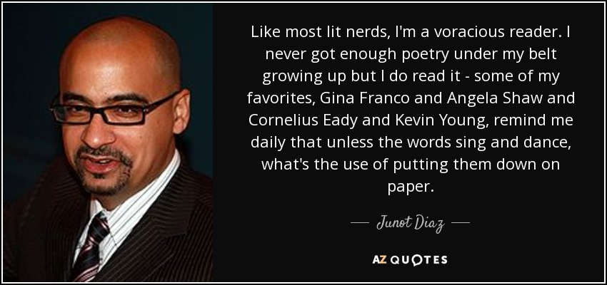 Like most lit nerds, I'm a voracious reader. I never got enough poetry under my belt growing up but I do read it - some of my favorites, Gina Franco and Angela Shaw and Cornelius Eady and Kevin Young, remind me daily that unless the words sing and dance, what's the use of putting them down on paper. - Junot Diaz