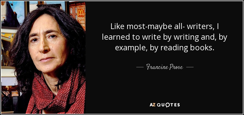 Like most-maybe all- writers, I learned to write by writing and, by example, by reading books. - Francine Prose