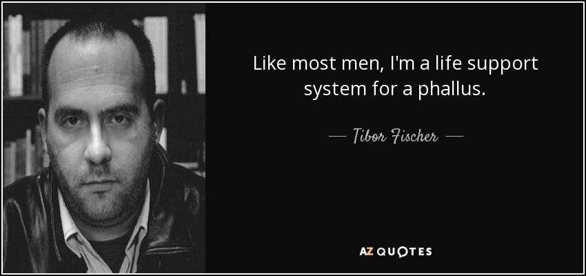 Like most men, I'm a life support system for a phallus. - Tibor Fischer