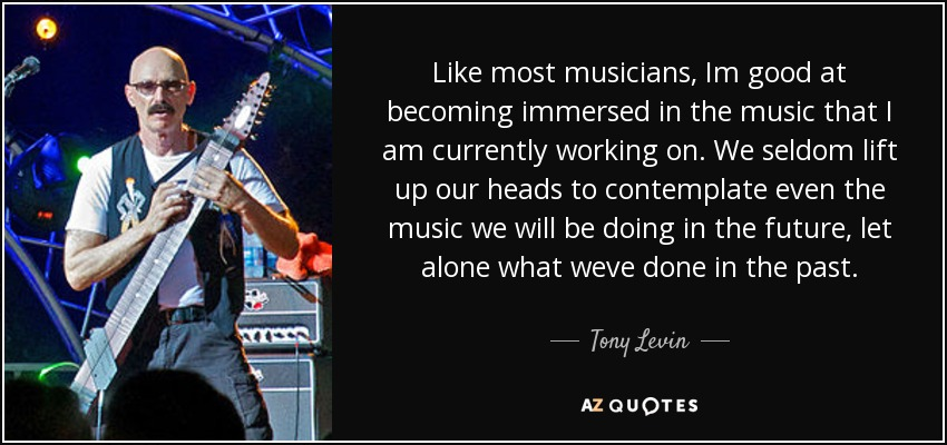 Like most musicians, Im good at becoming immersed in the music that I am currently working on. We seldom lift up our heads to contemplate even the music we will be doing in the future, let alone what weve done in the past. - Tony Levin