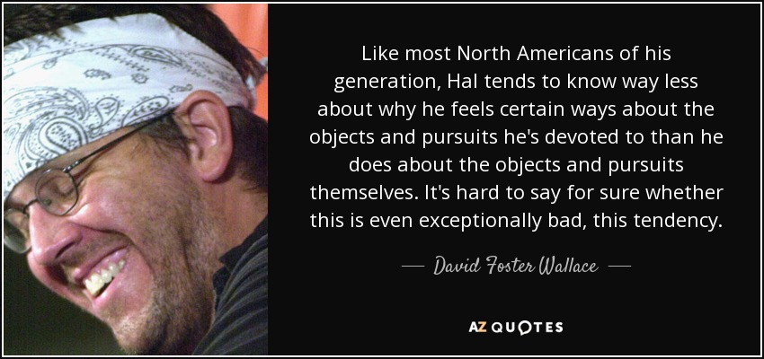 Like most North Americans of his generation, Hal tends to know way less about why he feels certain ways about the objects and pursuits he's devoted to than he does about the objects and pursuits themselves. It's hard to say for sure whether this is even exceptionally bad, this tendency. - David Foster Wallace