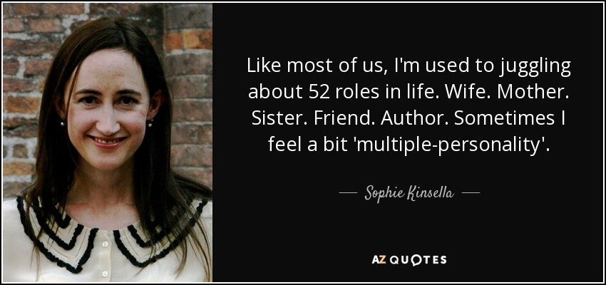 Like most of us, I'm used to juggling about 52 roles in life. Wife. Mother. Sister. Friend. Author. Sometimes I feel a bit 'multiple-personality'. - Sophie Kinsella