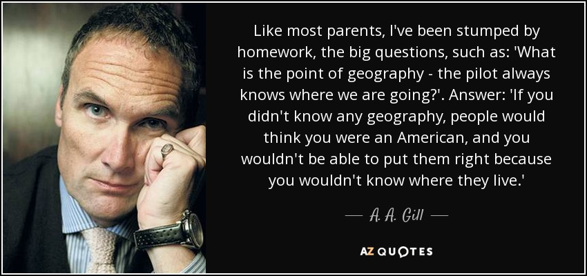 Like most parents, I've been stumped by homework, the big questions, such as: 'What is the point of geography - the pilot always knows where we are going?'. Answer: 'If you didn't know any geography, people would think you were an American, and you wouldn't be able to put them right because you wouldn't know where they live.' - A. A. Gill