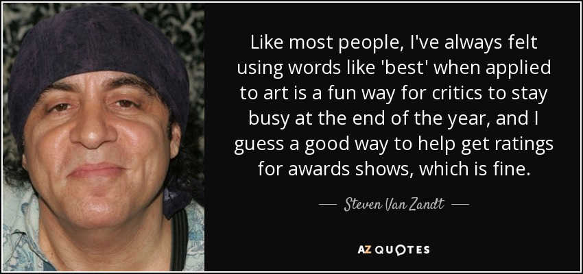Like most people, I've always felt using words like 'best' when applied to art is a fun way for critics to stay busy at the end of the year, and I guess a good way to help get ratings for awards shows, which is fine. - Steven Van Zandt