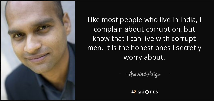Like most people who live in India, I complain about corruption, but know that I can live with corrupt men. It is the honest ones I secretly worry about. - Aravind Adiga