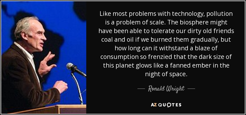 Like most problems with technology, pollution is a problem of scale. The biosphere might have been able to tolerate our dirty old friends coal and oil if we burned them gradually, but how long can it withstand a blaze of consumption so frenzied that the dark size of this planet glows like a fanned ember in the night of space. - Ronald Wright