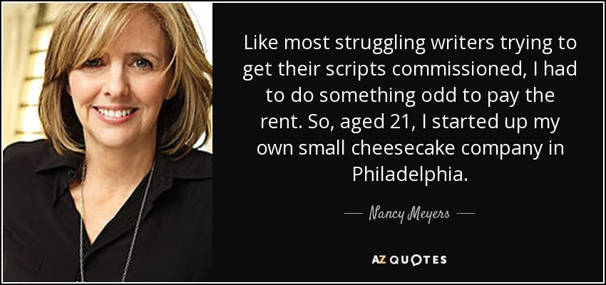 Like most struggling writers trying to get their scripts commissioned, I had to do something odd to pay the rent. So, aged 21, I started up my own small cheesecake company in Philadelphia. - Nancy Meyers