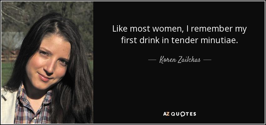 Like most women, I remember my first drink in tender minutiae. - Koren Zailckas
