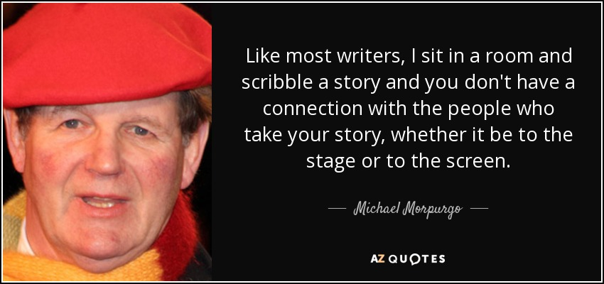 Like most writers, I sit in a room and scribble a story and you don't have a connection with the people who take your story, whether it be to the stage or to the screen. - Michael Morpurgo