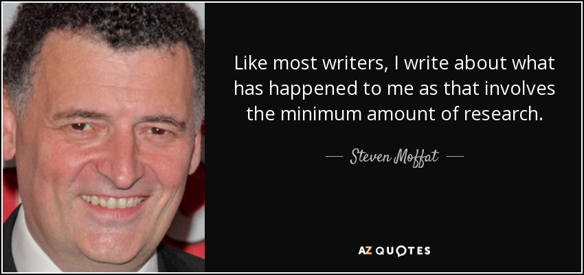 Like most writers, I write about what has happened to me as that involves the minimum amount of research. - Steven Moffat